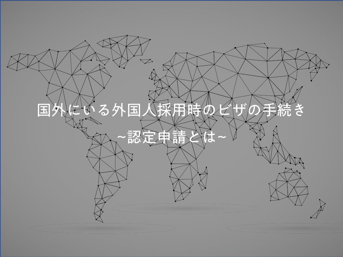 [サムネイル]国外にいる外国人採用時のビザの手続き~認定申請とは~
